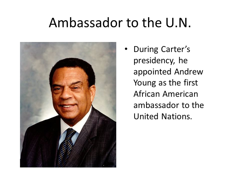 Ambassador to the U.N. During Carter's presidency, he appointed Andrew Young as the first African American ambassador to the United Nations.
