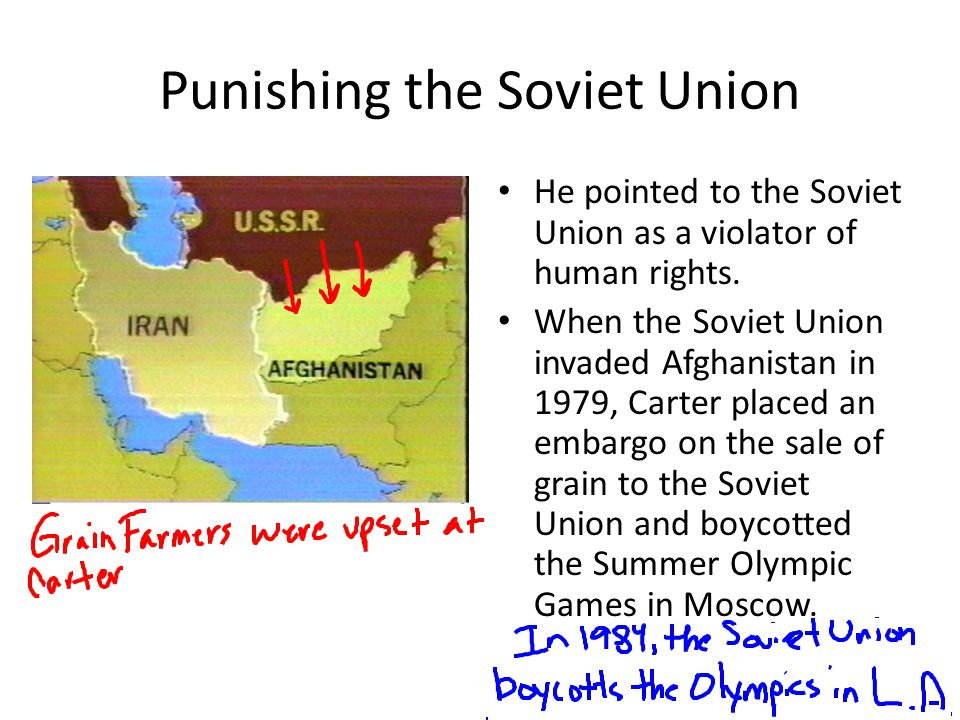 Punishing the Soviet Union He pointed to the Soviet Union as a violator of human rights. When the Soviet Union invaded Afghanistan in 1979, Carter pla