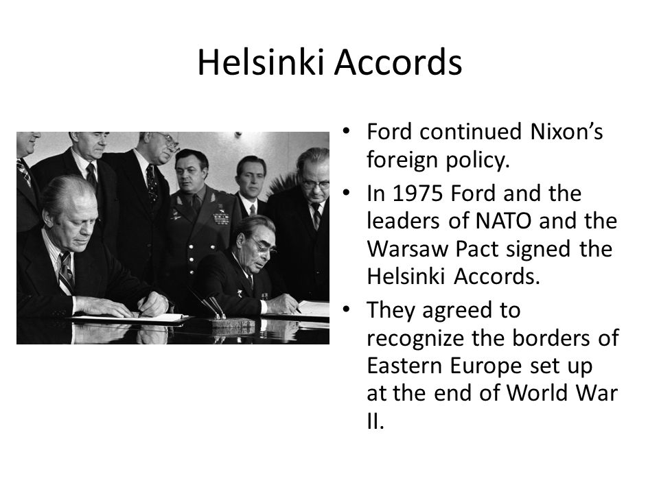 Helsinki Accords Ford continued Nixon's foreign policy. In 1975 Ford and the leaders of NATO and the Warsaw Pact signed the Helsinki Accords. They agr
