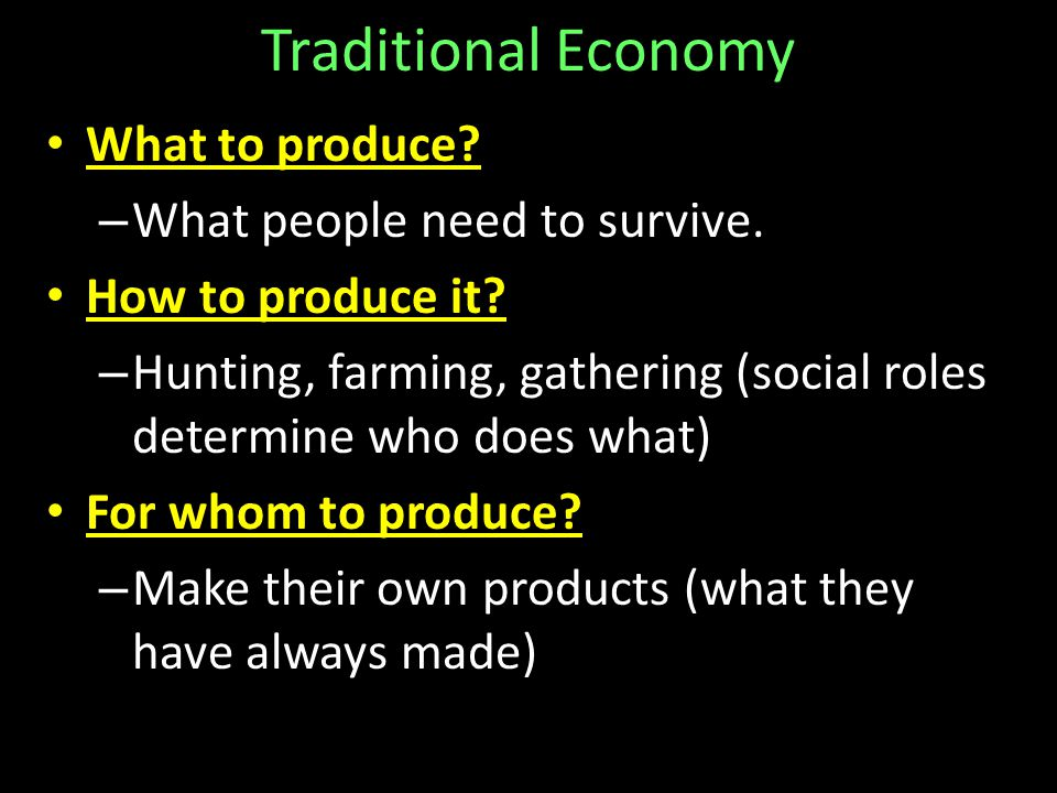 Traditional Economy What to produce.– What people need to survive.