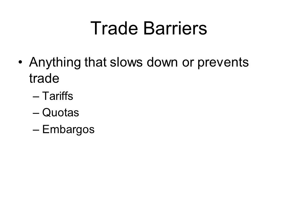 Trade Barriers Anything that slows down or prevents trade –Tariffs –Quotas –Embargos