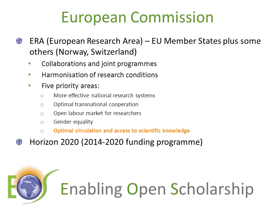 Enabling Open Scholarship European Commission ERA (European Research Area) – EU Member States plus some others (Norway, Switzerland) Collaborations and joint programmes Harmonisation of research conditions Five priority areas: o More effective national research systems o Optimal transnational cooperation o Open labour market for researchers o Gender equality o Optimal circulation and access to scientific knowledge Horizon 2020 (2014-2020 funding programme)