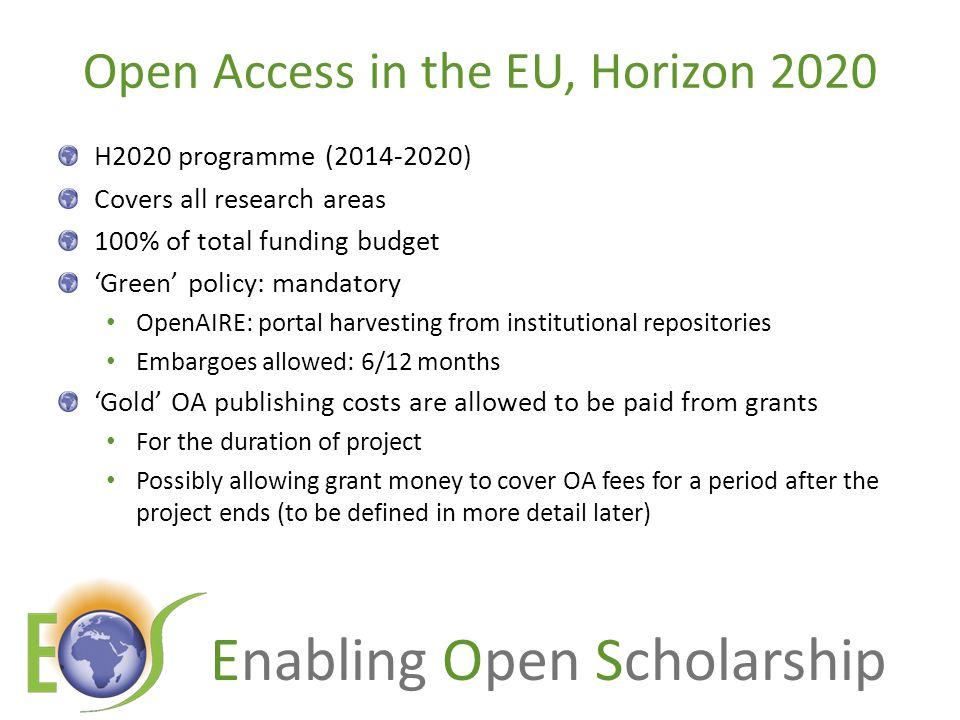 Enabling Open Scholarship Open Access in the EU, Horizon 2020 H2020 programme (2014-2020) Covers all research areas 100% of total funding budget 'Green' policy: mandatory OpenAIRE: portal harvesting from institutional repositories Embargoes allowed: 6/12 months 'Gold' OA publishing costs are allowed to be paid from grants For the duration of project Possibly allowing grant money to cover OA fees for a period after the project ends (to be defined in more detail later)