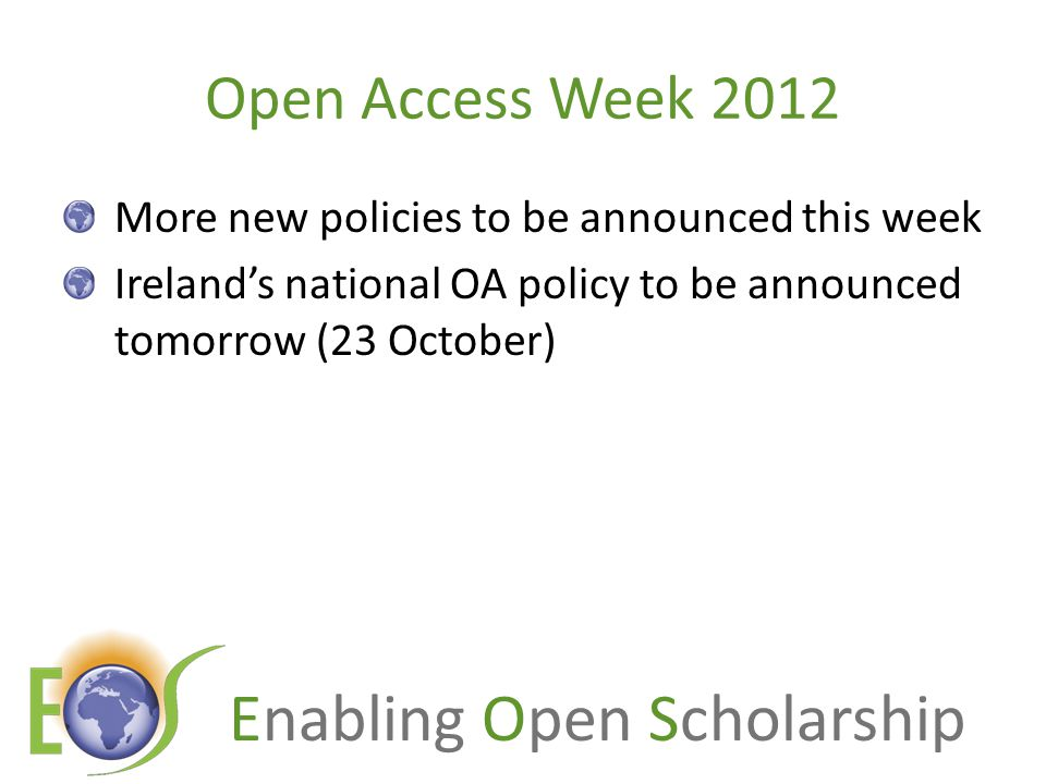 Enabling Open Scholarship New OA policies in Europe, 2012 Institutional mandates:6 Portugal:3 Spain:1 UK:1 Belgium:1 Funder mandates: EU: European Research Council: – Updated guidelines (2012) – 6 months embargo, including primary data UK:RCUK:revised policy EU:European Commission: Horizon 2020