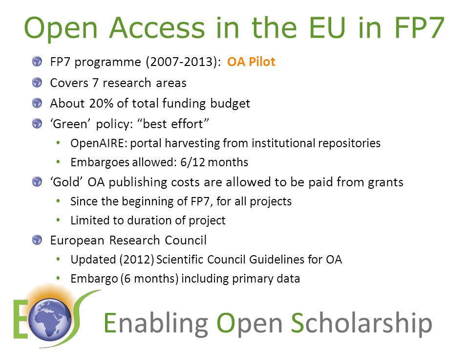 Enabling Open Scholarship Open Access in the EU in FP7 FP7 programme (2007-2013): OA Pilot Covers 7 research areas About 20% of total funding budget 'Green' policy: best effort OpenAIRE: portal harvesting from institutional repositories Embargoes allowed: 6/12 months 'Gold' OA publishing costs are allowed to be paid from grants Since the beginning of FP7, for all projects Limited to duration of project European Research Council Updated (2012) Scientific Council Guidelines for OA Embargo (6 months) including primary data