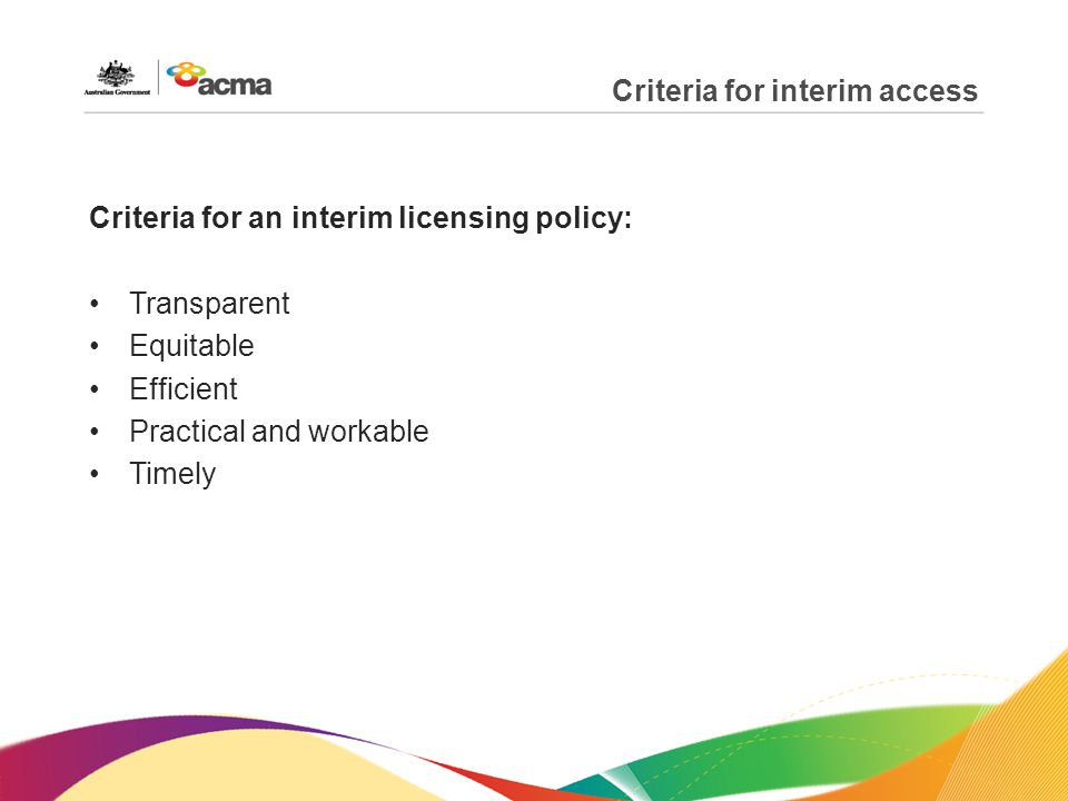 Criteria for interim access Criteria for an interim licensing policy: Transparent Equitable Efficient Practical and workable Timely