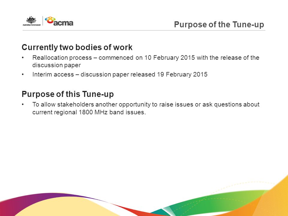 Purpose of the Tune-up Currently two bodies of work Reallocation process – commenced on 10 February 2015 with the release of the discussion paper Interim access – discussion paper released 19 February 2015 Purpose of this Tune-up To allow stakeholders another opportunity to raise issues or ask questions about current regional 1800 MHz band issues.