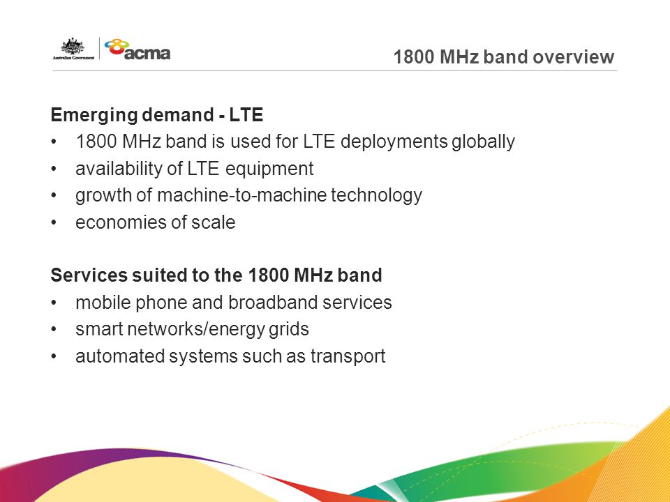 1800 MHz band overview Emerging demand - LTE 1800 MHz band is used for LTE deployments globally availability of LTE equipment growth of machine-to-machine technology economies of scale Services suited to the 1800 MHz band mobile phone and broadband services smart networks/energy grids automated systems such as transport