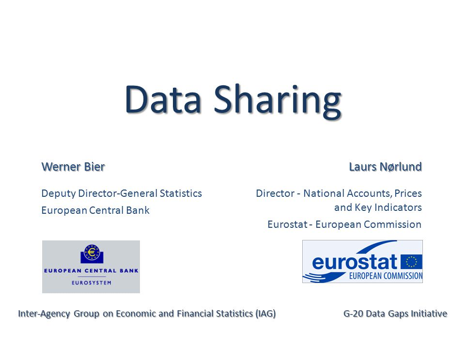 Data Sharing Werner Bier Deputy Director-General Statistics European Central Bank Inter-Agency Group on Economic and Financial Statistics (IAG) G-20 Data Gaps Initiative Laurs Nørlund Director - National Accounts, Prices and Key Indicators Eurostat - European Commission
