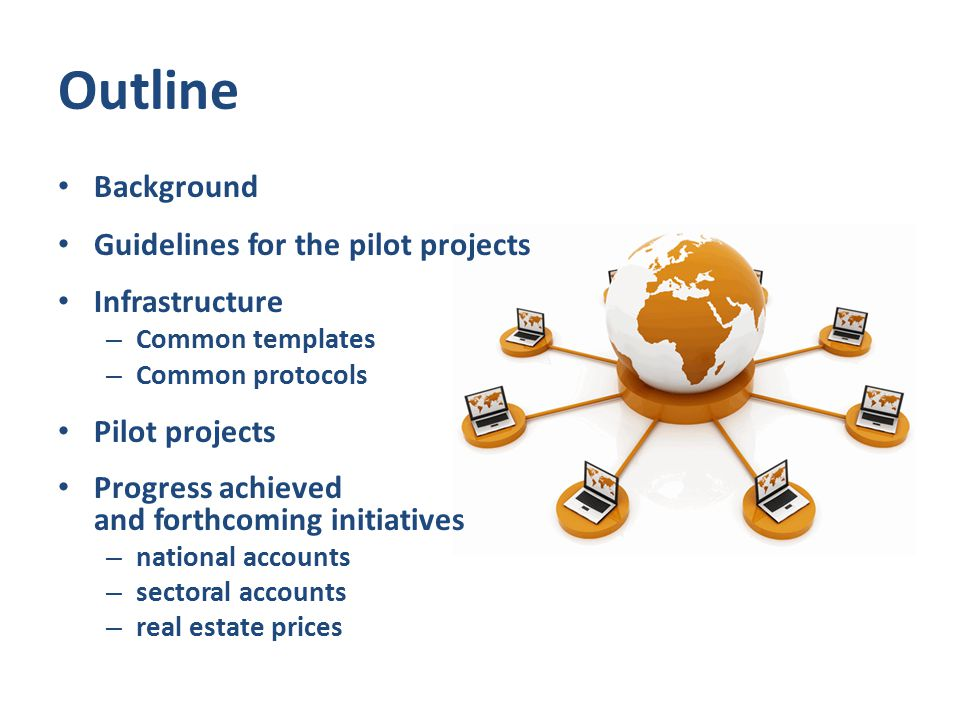 Outline Background Guidelines for the pilot projects Infrastructure – Common templates – Common protocols Pilot projects Progress achieved and forthcoming initiatives – national accounts – sectoral accounts – real estate prices