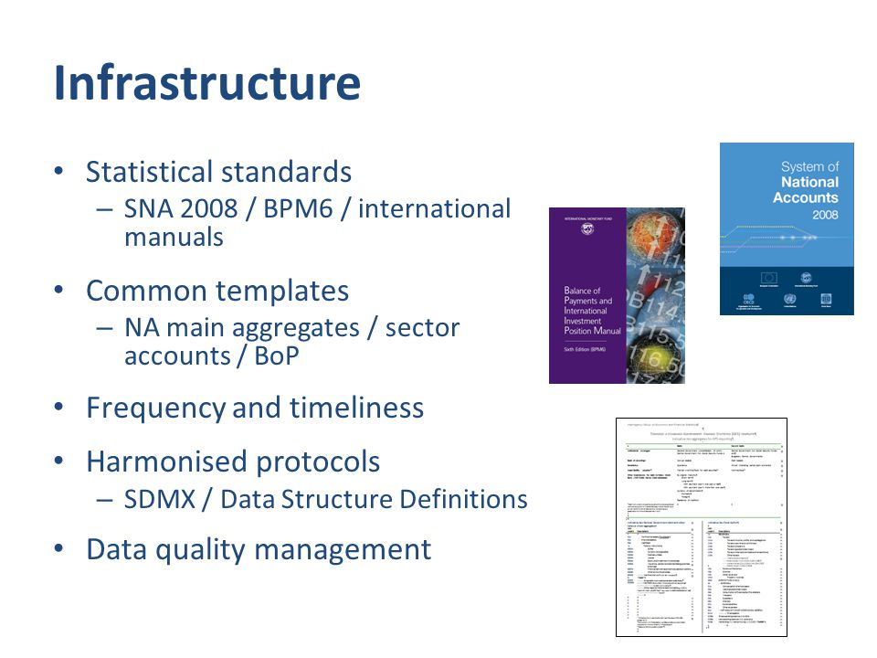 Infrastructure Statistical standards – SNA 2008 / BPM6 / international manuals Common templates – NA main aggregates / sector accounts / BoP Frequency and timeliness Harmonised protocols – SDMX / Data Structure Definitions Data quality management