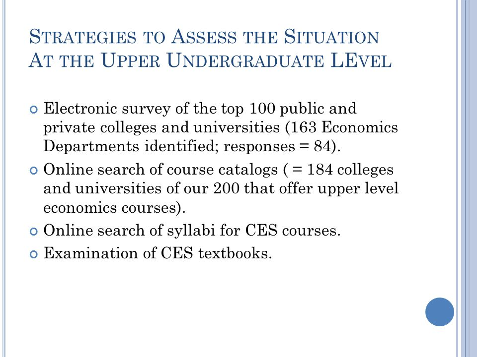 S TRATEGIES TO A SSESS THE S ITUATION A T THE U PPER U NDERGRADUATE LE VEL Electronic survey of the top 100 public and private colleges and universities (163 Economics Departments identified; responses = 84).