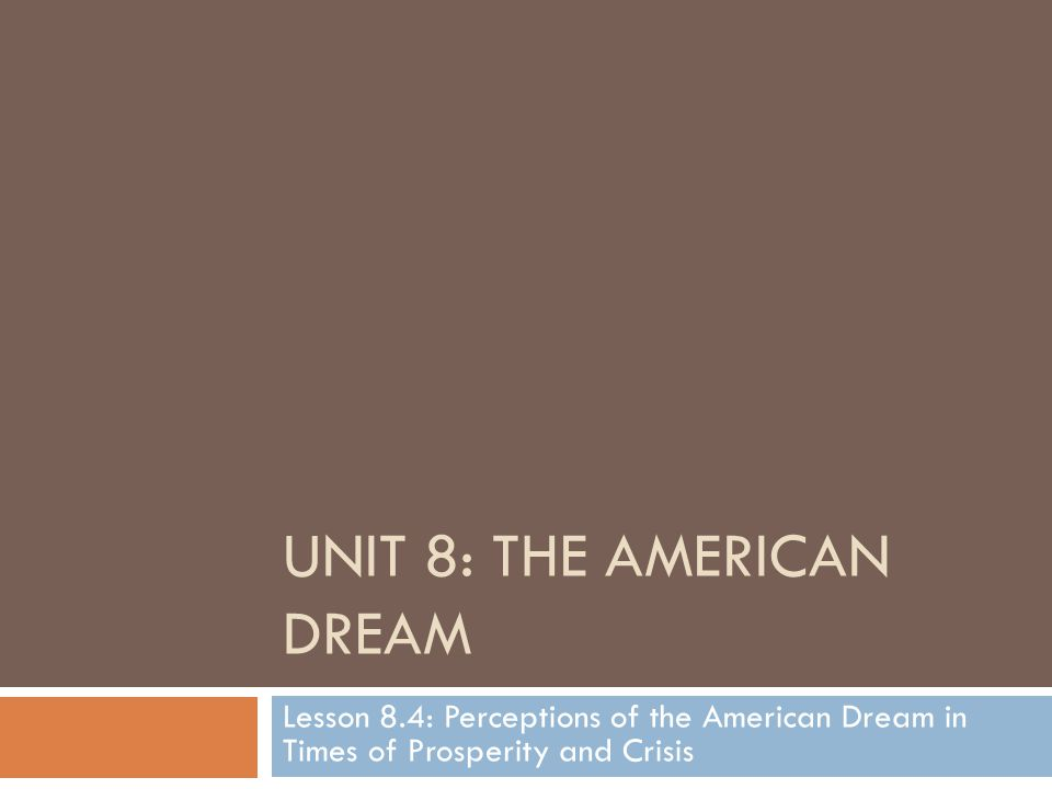 UNIT 8: THE AMERICAN DREAM Lesson 8.4: Perceptions of the American Dream in Times of Prosperity and Crisis