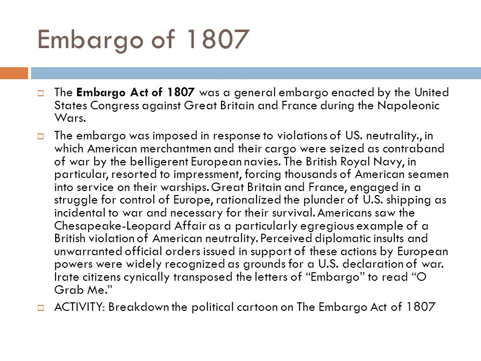 Embargo of 1807  The Embargo Act of 1807 was a general embargo enacted by the United States Congress against Great Britain and France during the Napoleonic Wars.
