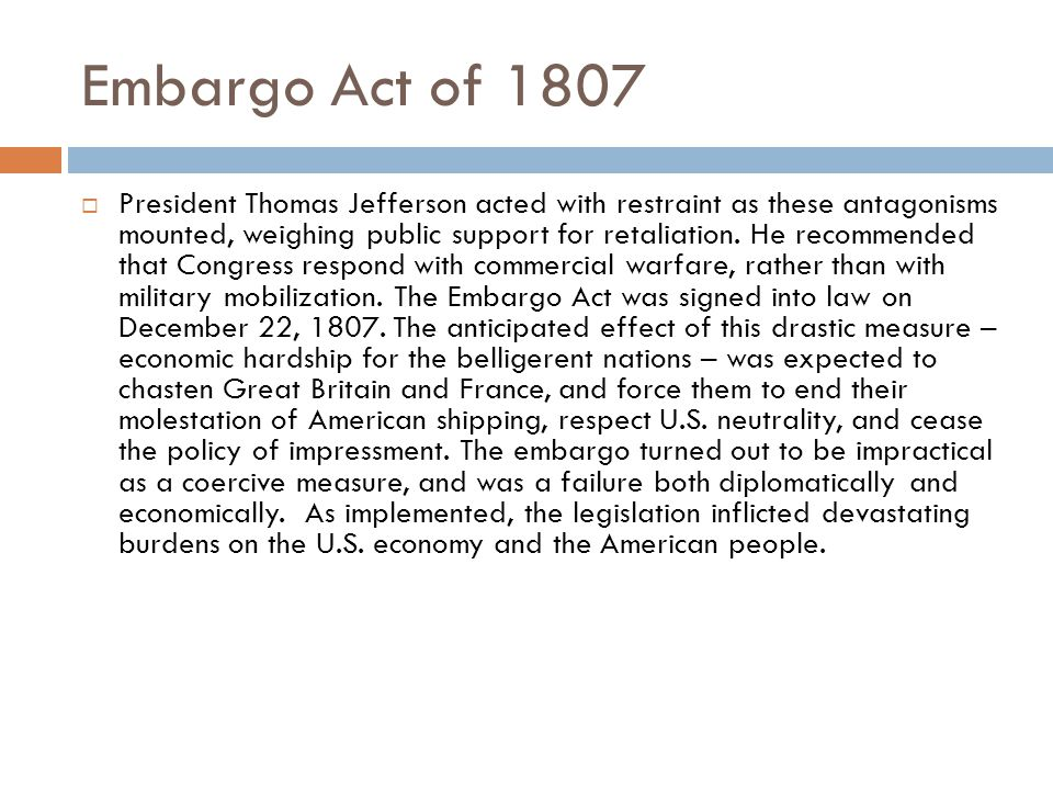 Embargo Act of 1807  President Thomas Jefferson acted with restraint as these antagonisms mounted, weighing public support for retaliation.
