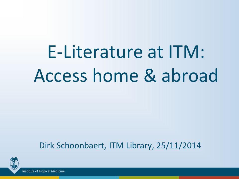 E-Literature at ITM: Access home & abroad Dirk Schoonbaert, ITM Library, 25/11/2014