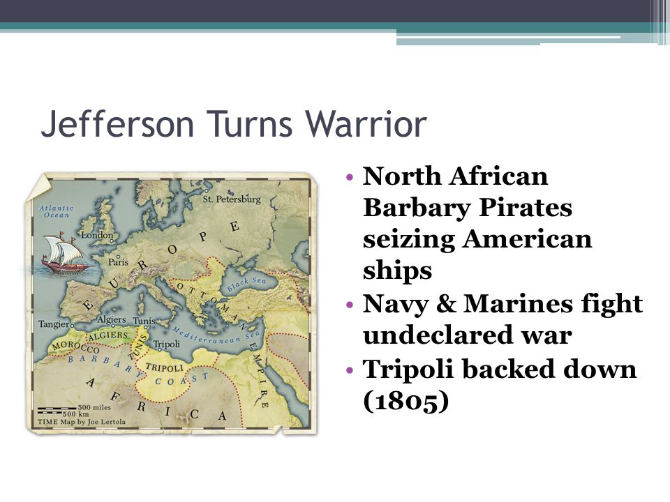 Jefferson Turns Warrior North African Barbary Pirates seizing American ships Navy & Marines fight undeclared war Tripoli backed down (1805)