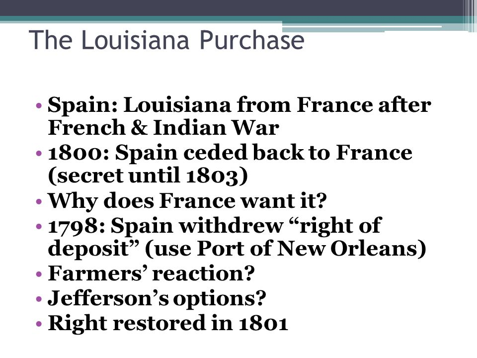 The Louisiana Purchase Spain: Louisiana from France after French & Indian War 1800: Spain ceded back to France (secret until 1803) Why does France want it.