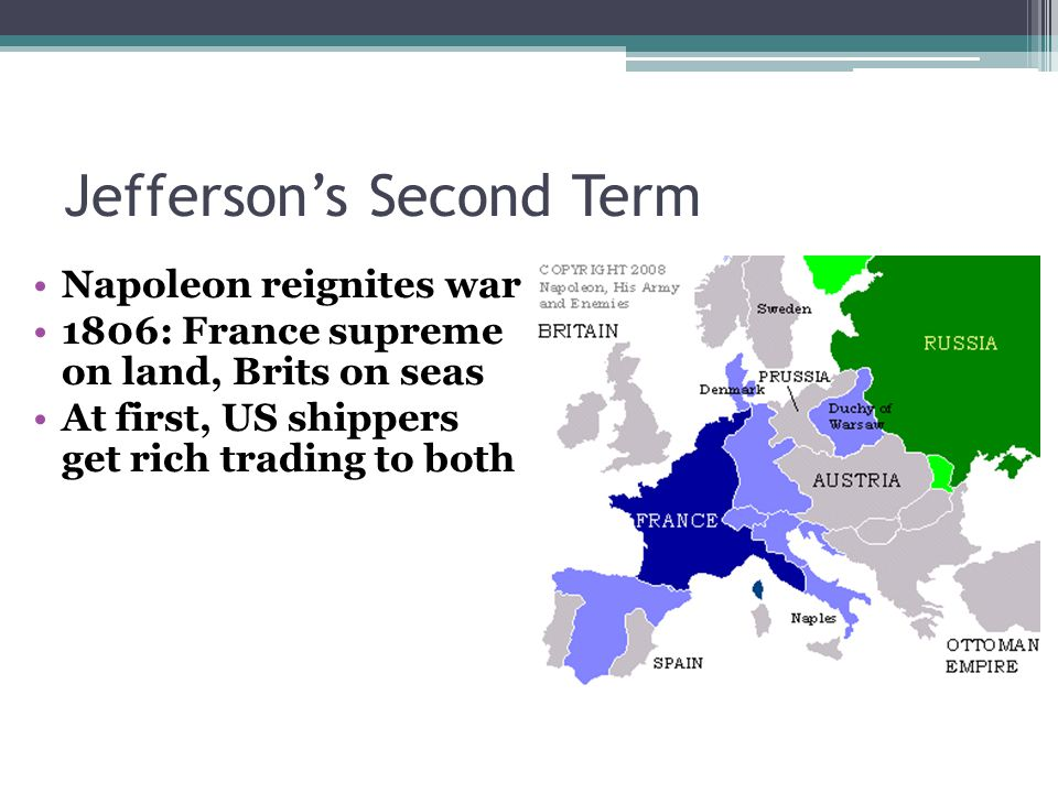 Jefferson's Second Term Napoleon reignites war 1806: France supreme on land, Brits on seas At first, US shippers get rich trading to both