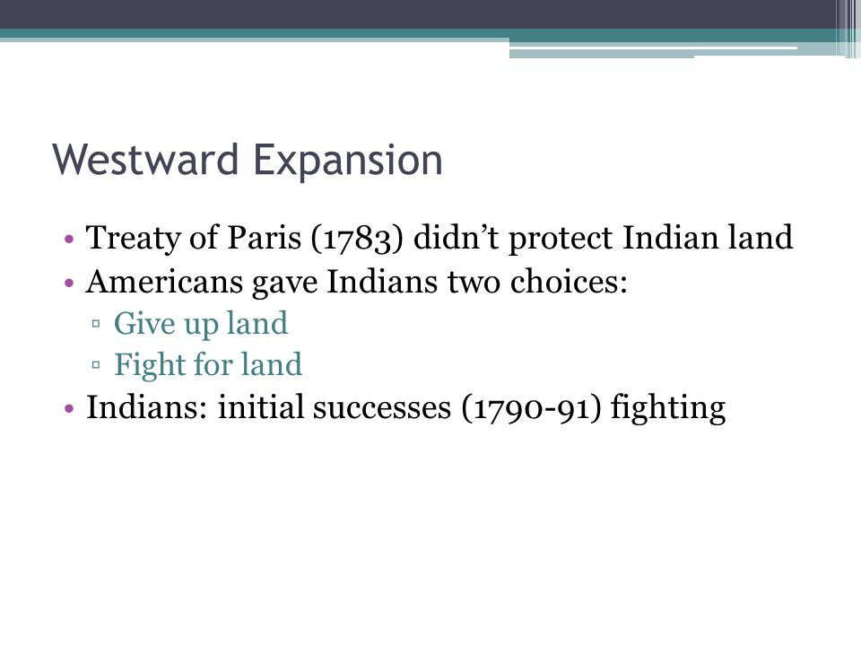 Westward Expansion Treaty of Paris (1783) didn't protect Indian land Americans gave Indians two choices: ▫Give up land ▫Fight for land Indians: initial successes (1790-91) fighting