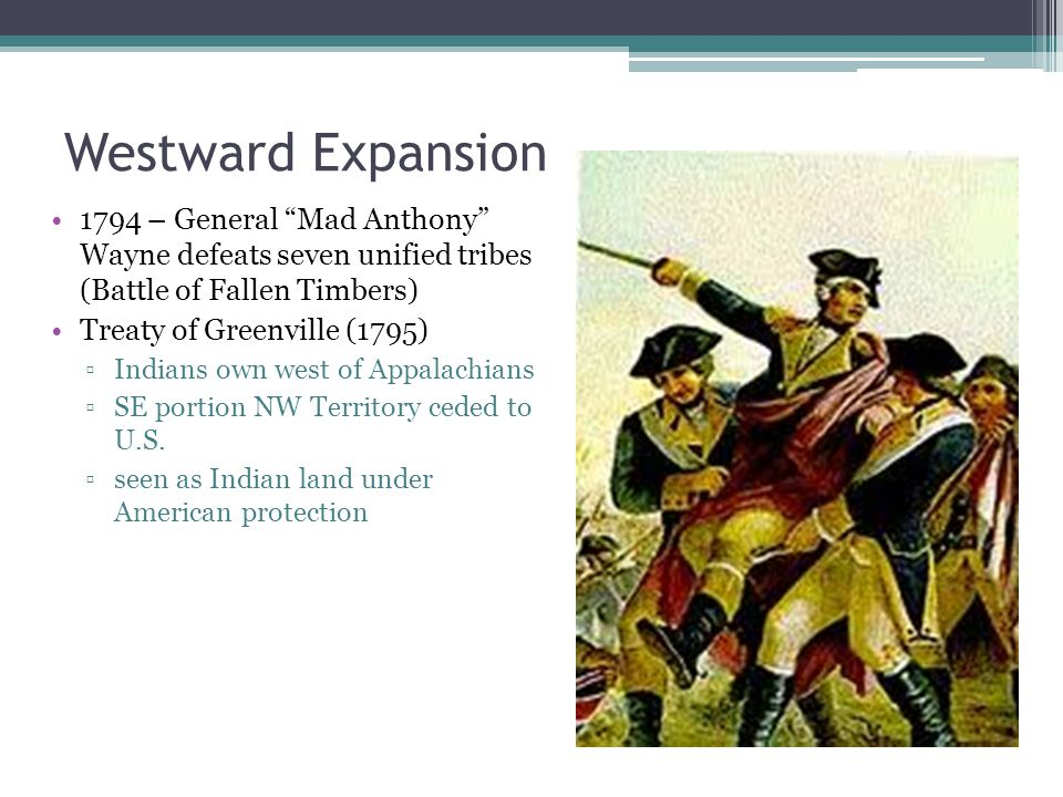 Westward Expansion 1794 – General Mad Anthony Wayne defeats seven unified tribes (Battle of Fallen Timbers) Treaty of Greenville (1795) ▫Indians own west of Appalachians ▫SE portion NW Territory ceded to U.S.