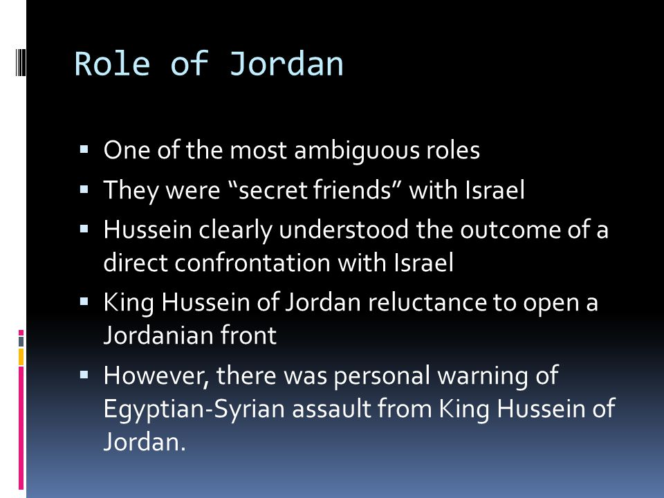 Role of Jordan  One of the most ambiguous roles  They were secret friends with Israel  Hussein clearly understood the outcome of a direct confrontation with Israel  King Hussein of Jordan reluctance to open a Jordanian front  However, there was personal warning of Egyptian-Syrian assault from King Hussein of Jordan.