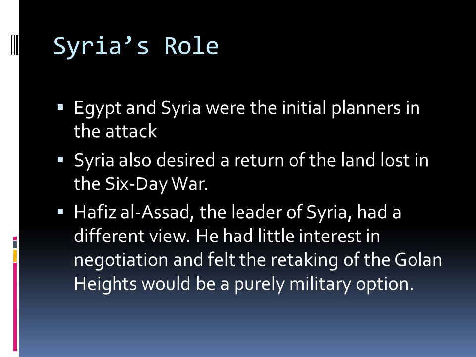 Syria's Role  Egypt and Syria were the initial planners in the attack  Syria also desired a return of the land lost in the Six-Day War.