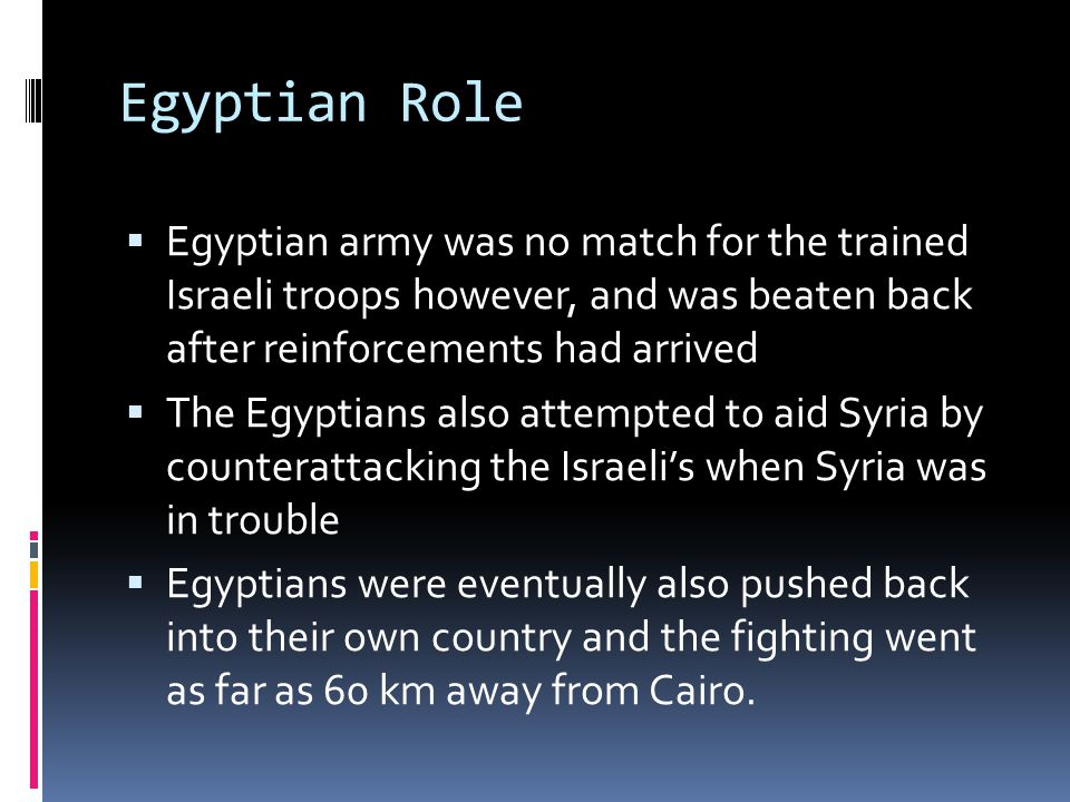 Egyptian Role  Egyptian army was no match for the trained Israeli troops however, and was beaten back after reinforcements had arrived  The Egyptians also attempted to aid Syria by counterattacking the Israeli's when Syria was in trouble  Egyptians were eventually also pushed back into their own country and the fighting went as far as 60 km away from Cairo.