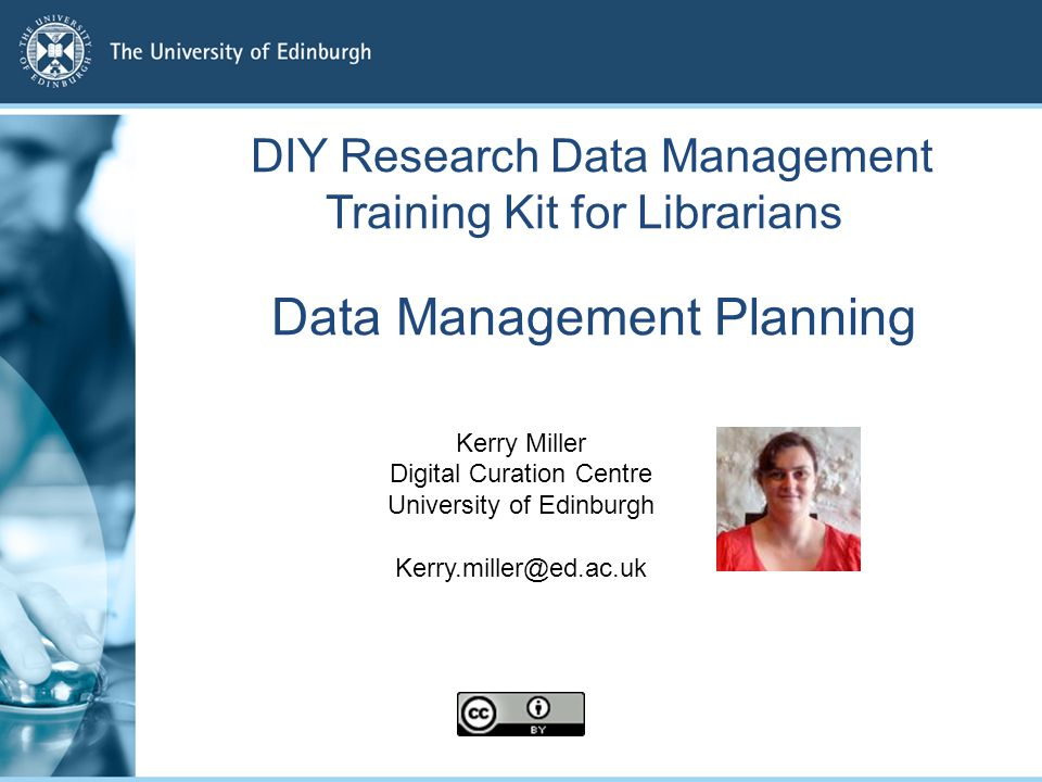 Data Management Planning Kerry Miller Digital Curation Centre University of Edinburgh Kerry.miller@ed.ac.uk DIY Research Data Management Training Kit