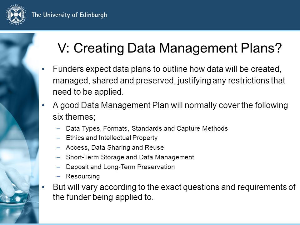 V: Creating Data Management Plans? Funders expect data plans to outline how data will be created, managed, shared and preserved, justifying any restri