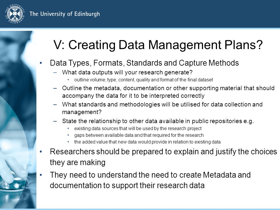 V: Creating Data Management Plans? Data Types, Formats, Standards and Capture Methods –What data outputs will your research generate? outline volume,