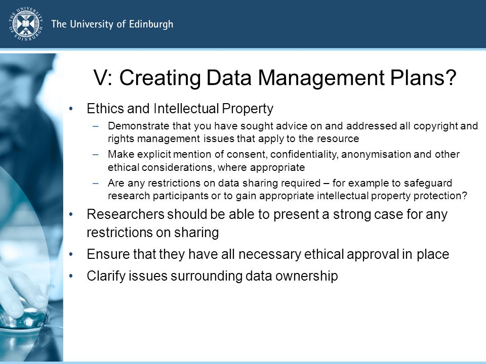 V: Creating Data Management Plans? Ethics and Intellectual Property –Demonstrate that you have sought advice on and addressed all copyright and rights