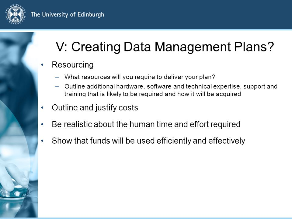 V: Creating Data Management Plans? Resourcing –What resources will you require to deliver your plan? –Outline additional hardware, software and techni