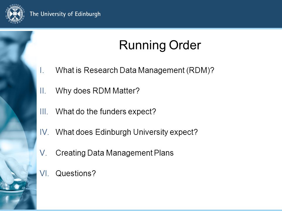 Running Order I.What is Research Data Management (RDM)? II.Why does RDM Matter? III.What do the funders expect? IV.What does Edinburgh University expe