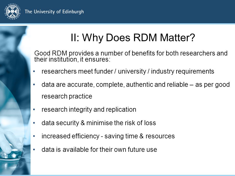 II: Why Does RDM Matter? Good RDM provides a number of benefits for both researchers and their institution, it ensures: researchers meet funder / univ