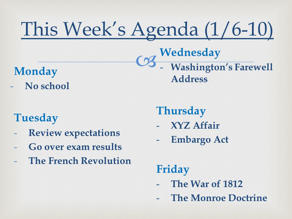  Monday - No school Tuesday - Review expectations - Go over exam results - The French Revolution This Week's Agenda (1/6-10) Wednesday - Washington's Farewell Address Thursday - XYZ Affair - Embargo Act Friday - The War of 1812 - The Monroe Doctrine