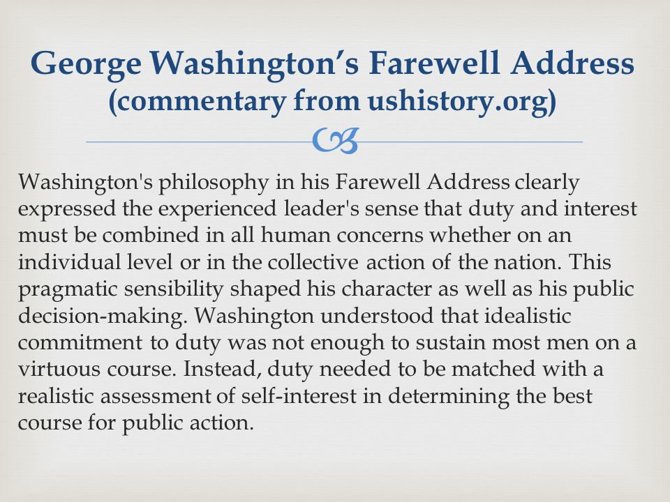  Washington s philosophy in his Farewell Address clearly expressed the experienced leader s sense that duty and interest must be combined in all human concerns whether on an individual level or in the collective action of the nation.