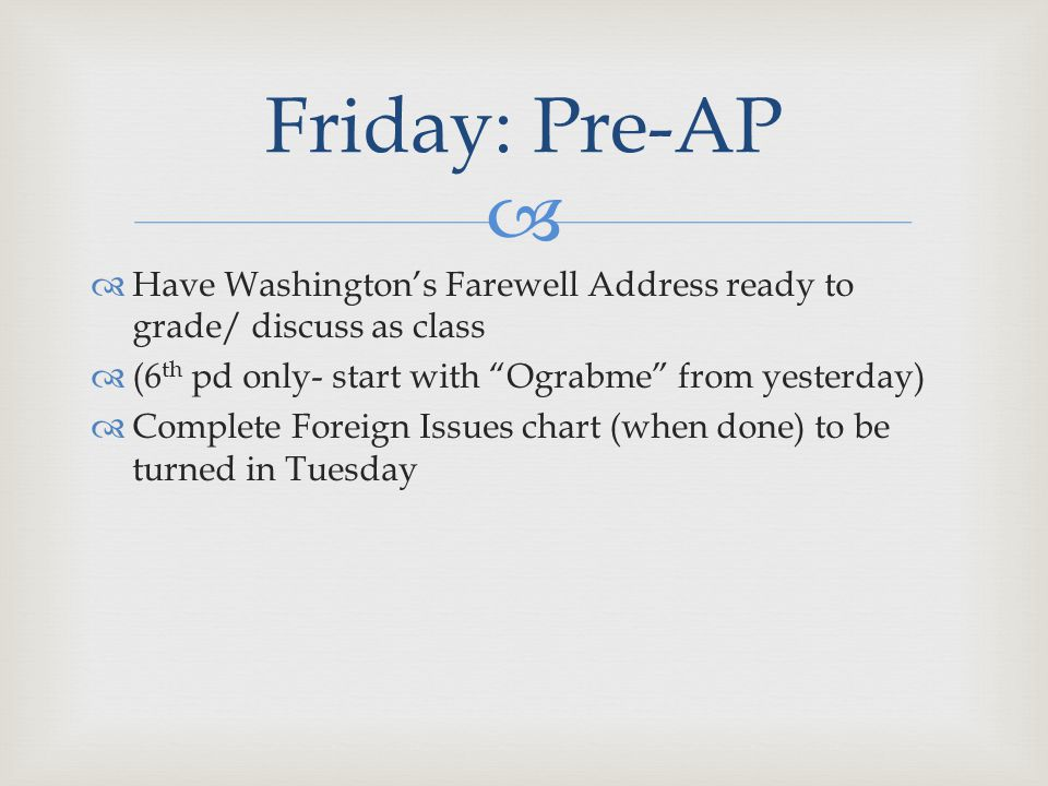   Have Washington's Farewell Address ready to grade/ discuss as class  (6 th pd only- start with Ograbme from yesterday)  Complete Foreign Issues chart (when done) to be turned in Tuesday Friday: Pre-AP