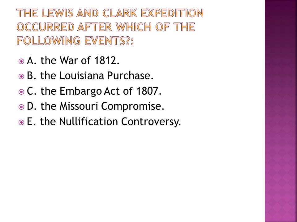 A. the War of 1812.  B. the Louisiana Purchase.