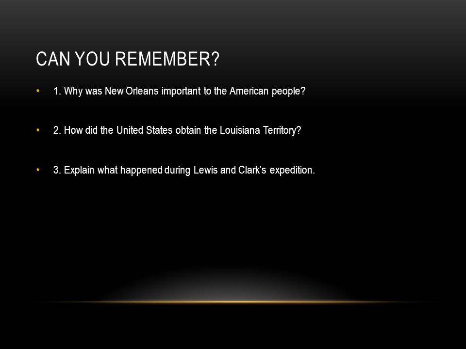 CAN YOU REMEMBER? 1. Why was New Orleans important to the American people? 2. How did the United States obtain the Louisiana Territory? 3. Explain wha