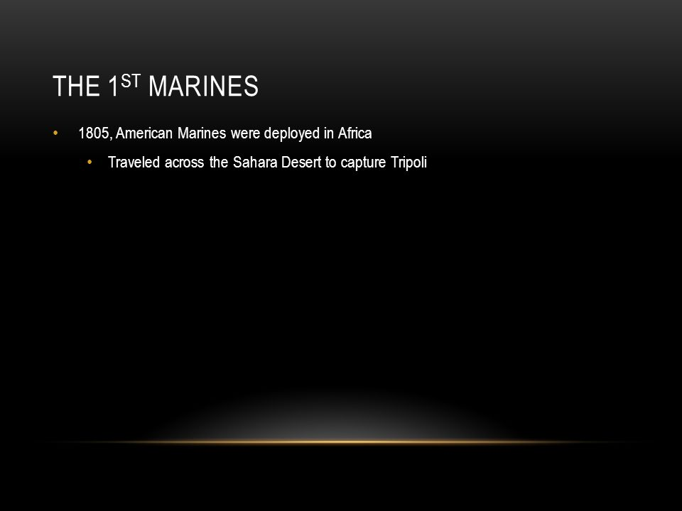 THE 1 ST MARINES 1805, American Marines were deployed in Africa Traveled across the Sahara Desert to capture Tripoli