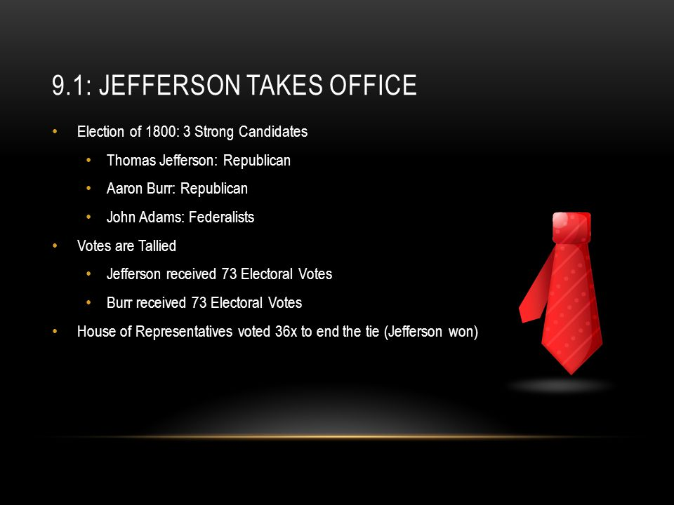 9.1: JEFFERSON TAKES OFFICE Election of 1800: 3 Strong Candidates Thomas Jefferson: Republican Aaron Burr: Republican John Adams: Federalists Votes ar