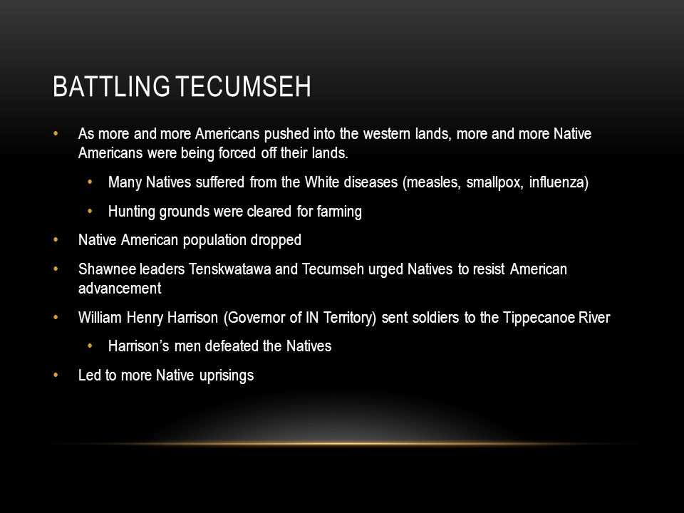 BATTLING TECUMSEH As more and more Americans pushed into the western lands, more and more Native Americans were being forced off their lands. Many Nat