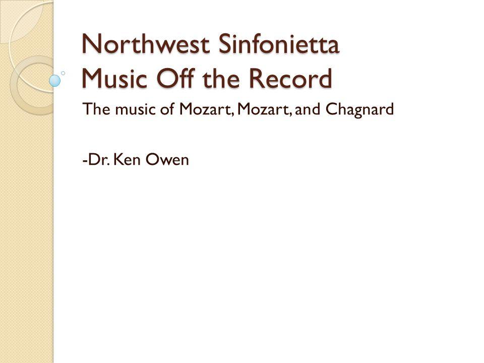 Northwest Sinfonietta Music Off the Record The music of Mozart, Mozart, and Chagnard -Dr. Ken Owen
