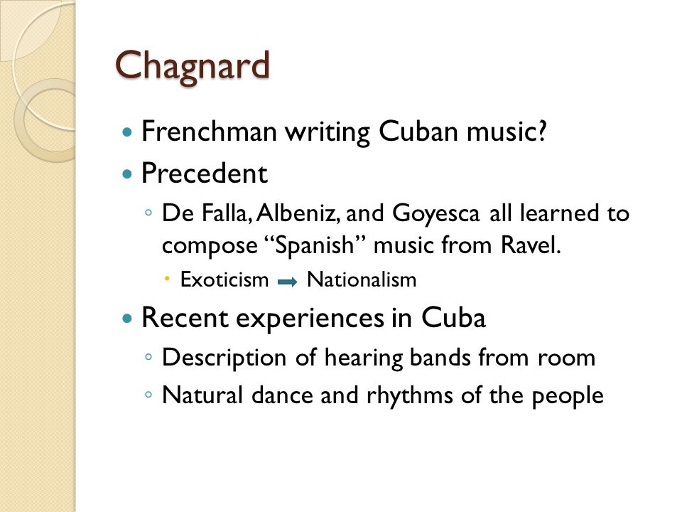 "Chagnard Frenchman writing Cuban music? Precedent ◦ De Falla, Albeniz, and Goyesca all learned to compose ""Spanish"" music from Ravel.  Exoticism Nati"