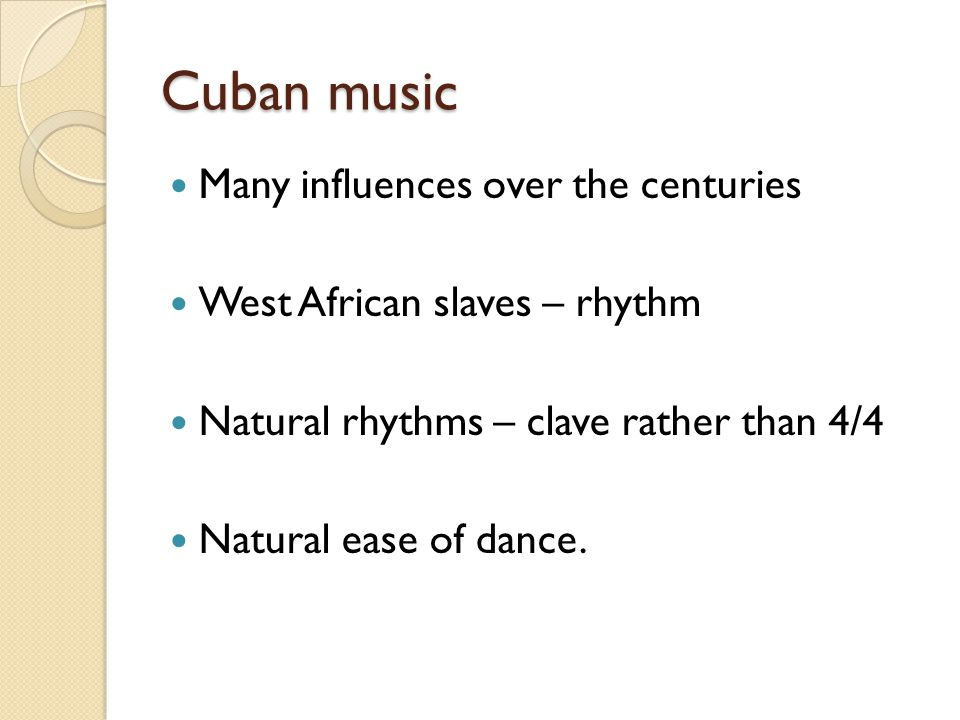 Cuban music Many influences over the centuries West African slaves – rhythm Natural rhythms – clave rather than 4/4 Natural ease of dance.