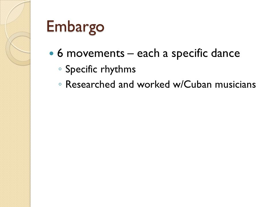 Embargo 6 movements – each a specific dance ◦ Specific rhythms ◦ Researched and worked w/Cuban musicians