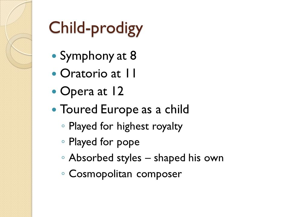 Child-prodigy Symphony at 8 Oratorio at 11 Opera at 12 Toured Europe as a child ◦ Played for highest royalty ◦ Played for pope ◦ Absorbed styles – shaped his own ◦ Cosmopolitan composer