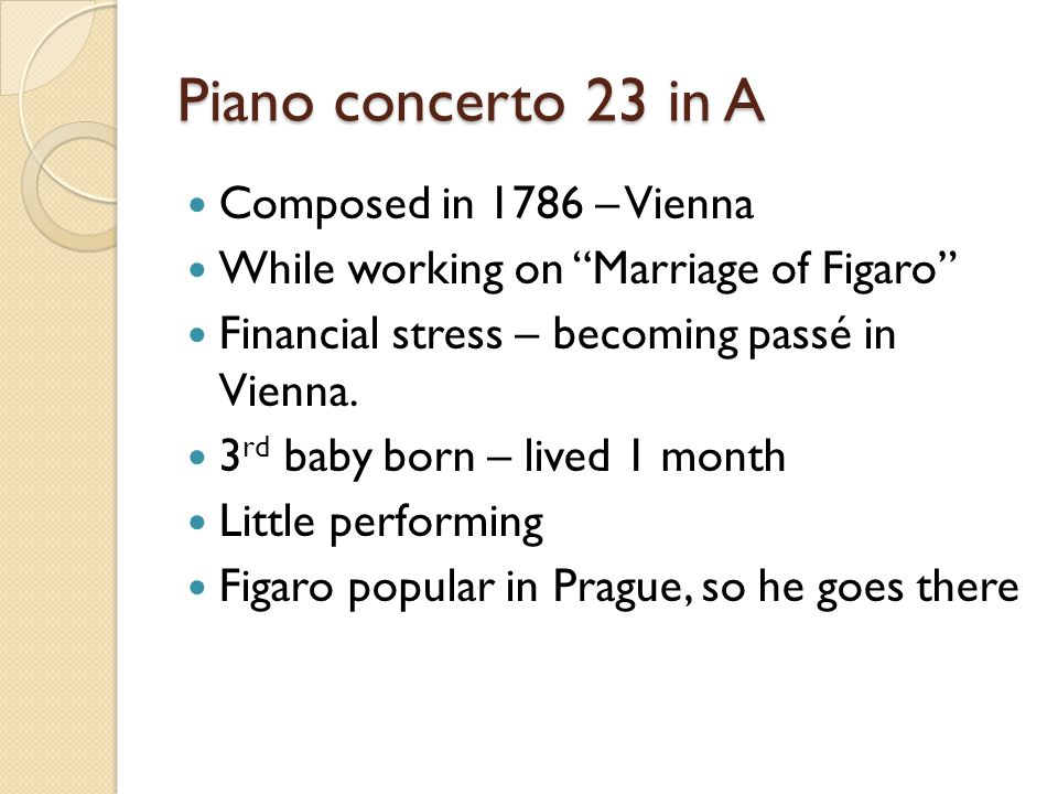 "Piano concerto 23 in A Composed in 1786 – Vienna While working on ""Marriage of Figaro"" Financial stress – becoming passé in Vienna. 3 rd baby born – l"