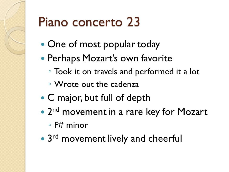 Piano concerto 23 One of most popular today Perhaps Mozart's own favorite ◦ Took it on travels and performed it a lot ◦ Wrote out the cadenza C major, but full of depth 2 nd movement in a rare key for Mozart ◦ F# minor 3 rd movement lively and cheerful